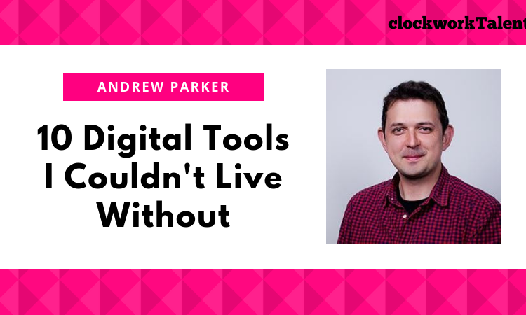 10 Digital Tools Andrew Parker Couldn't Live Without